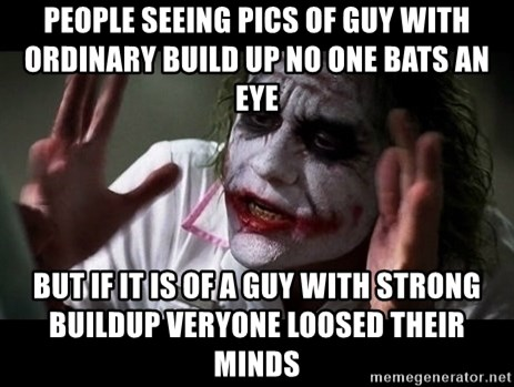 joker mind loss - people seeing pics of guy with ordinary build up no one bats an eye but if it is of a guy with strong buildup veryone loosed their minds