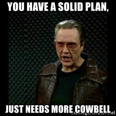 cowbell - You have a solid Plan, Just needs more cowbell