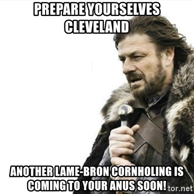Prepare yourself - prepare yourselves cleveland another lame-bron cornholing is coming to your anus soon!
