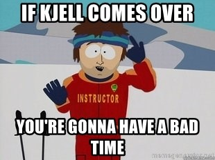 You're Going To Have A Bad Time - if kjell comes over you're gonna have a bad time