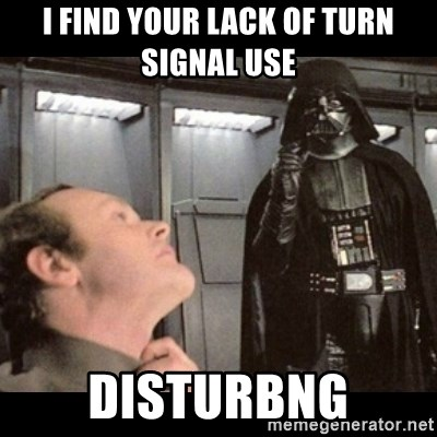 I find your lack of faith disturbing - I find your lack of turn signal use DISTURBNG