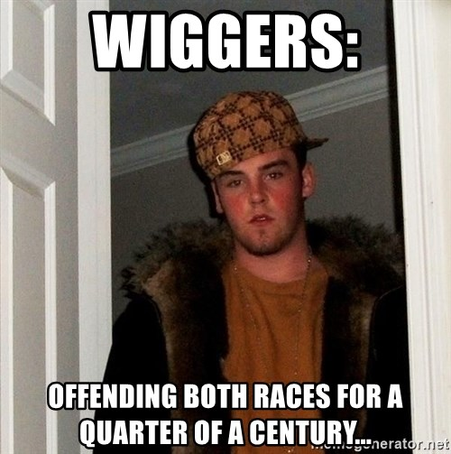 Scumbag Steve - wiggers:  offending both races for a quarter of a century...
