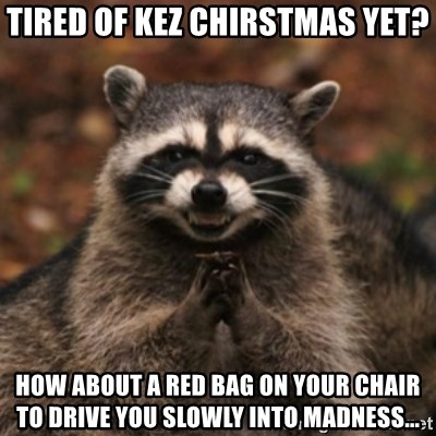 evil raccoon - tIRED OF KEZ CHIRSTMAS YET? HOW ABOUT A RED BAG ON YOUR CHAIR TO DRIVE YOU SLOWLY INTO MADNESS...