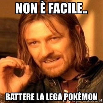 One Does Not Simply - non è facile.. battere la lega pokèmon