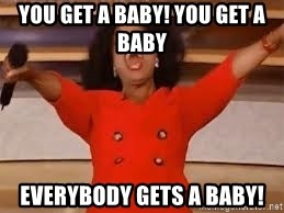 giving oprah - You get a baby! you get a baby everybody gets a baby!