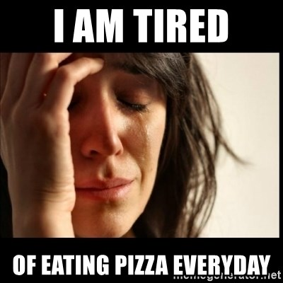 First World Problems - I am tired  Of eating pizza everyday
