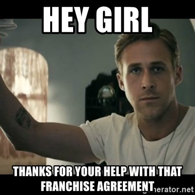 ryan gosling hey girl - Hey girl thanks for your help with that franchise agreement