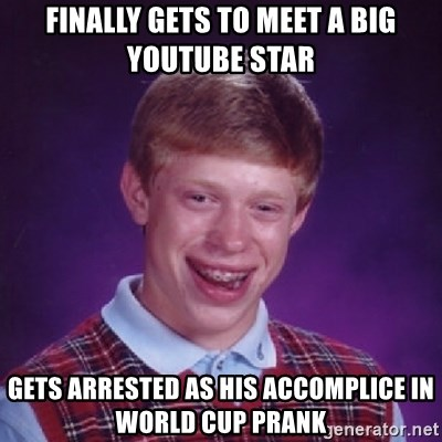 Bad Luck Brian - FINALLY gets to meet a big youtube star GETS ARRESTED AS his ACCOMPLICE IN WORLD CUP PRANK