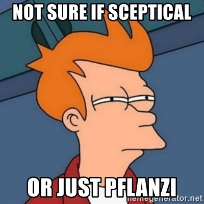 Not sure if troll - Not sure if SCEPTICAL  or just pflanzi