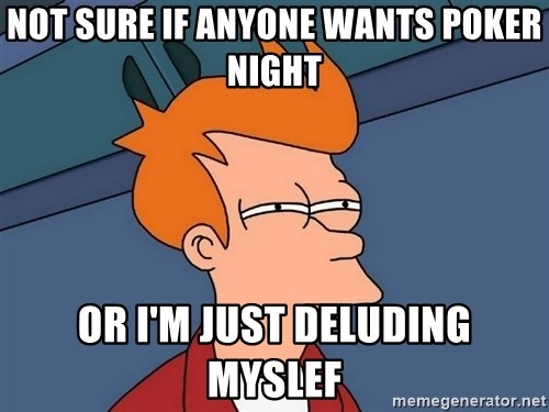 Futurama Fry - Not sure if anyone wants poker night Or I'm just deluding myslef