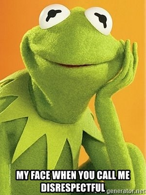Kermit the frog -  my face when you call me disrespectful