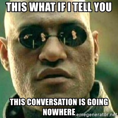 What If I Told You - this what if i tell you this conversation is going nowhere