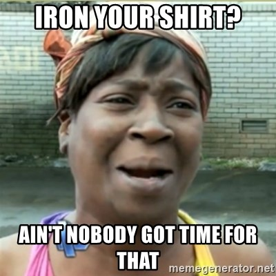 Ain't Nobody got time fo that - iron your shirt? ain't nobody got time for that