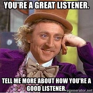 Willy Wonka - You're a Great Listener. Tell me More about How You're a Good Listener.