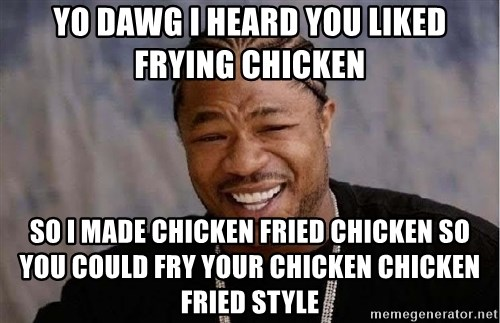 Yo Dawg - Yo Dawg I heard you liked frying chicken So i made chicken fried chicken so you could fry your chicken chicken fried style