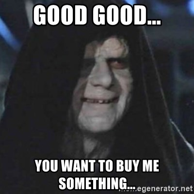 emperor palpatine good good - Good good... You want to buy me something...
