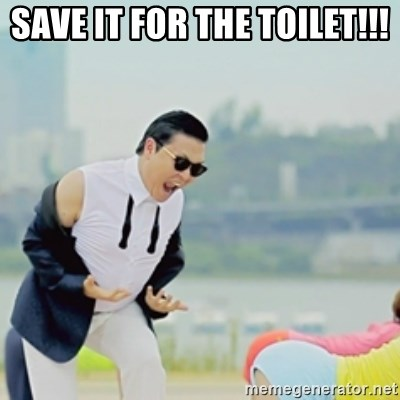 Gangnam Style - Save It For the toilet!!!