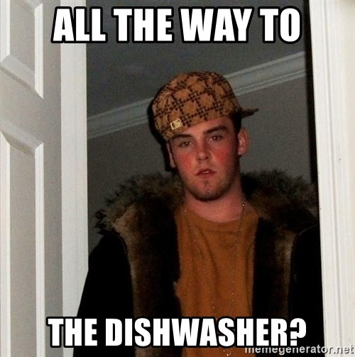 Scumbag Steve - all the way to the dishwasher?