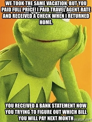 Kermit the frog - We took the same vacation, but you paid full price! I paid travel agent rate and received a check when i returned home. You received a bank statement now you trying to figure out which bill you will pay next month