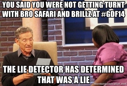 Maury Lie Detector - you said you were not getting turnt with bro safari and brillz at #GDf14 the lie detector has determined that was a lie