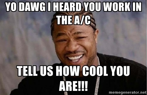 Yo Dawg - Yo dawg I heard you work in the a/c  Tell us how cool you are!!!