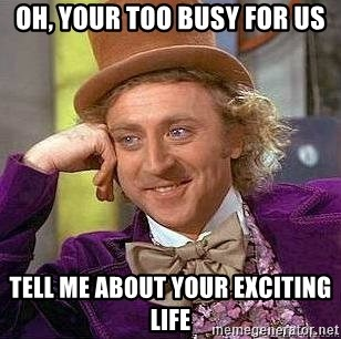 Willy Wonka - oh, your too busy for us tell me about your exciting life