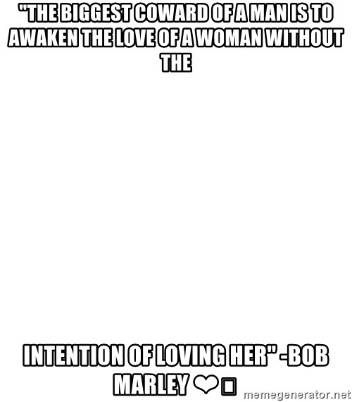 "Blank Meme - ""The biggest coward of a man is to awaken the love of a woman without the  intention of loving her"" -Bob Marley ❤️"