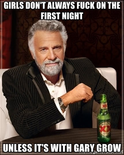 The Most Interesting Man In The World - Girls don't always fuck on the first night  Unless it's with Gary Grow