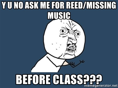 Y U No - Y U No ask me for reed/missing music Before ClasS???