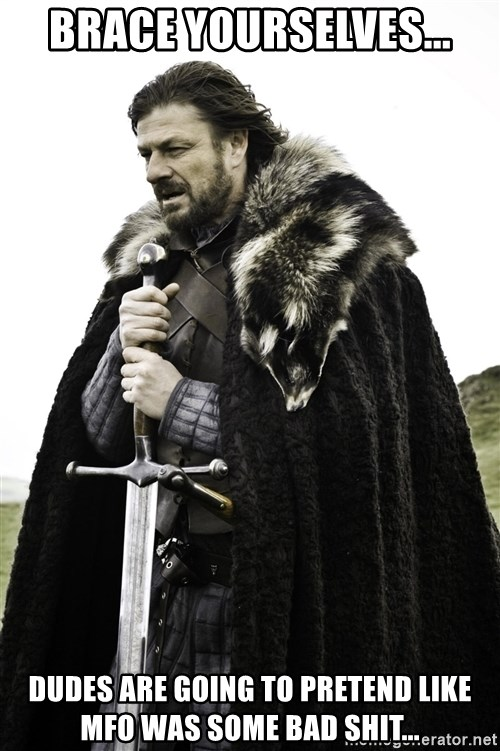 Ned Stark - Brace yourselves... Dudes are going to pretend like MFO was some bad shit...