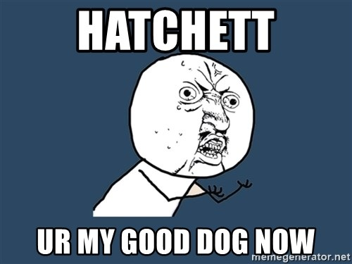 Y U No - Hatchett ur my good dog now