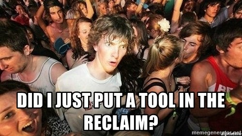 -Sudden Clarity Clarence -  did i just put a tool in the reclaim?