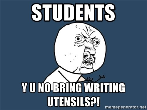 Y U No - students y u no bring writing utensils?!