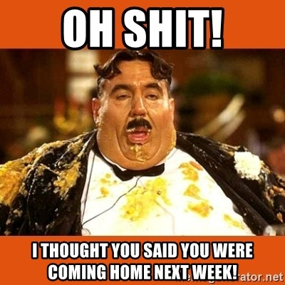 Fat Guy - oh shit! I thought you said you were coming home next week!