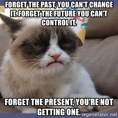 Birthday Grumpy Cat - forget the past, you can't change it. forget the future you can't control it. forget the present, you're not getting one.
