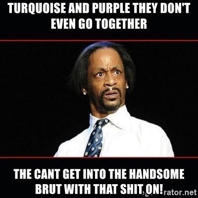 katt williams shocked - Turquoise and purple they don't even go together the cant get into the handsome brut with that shit on!