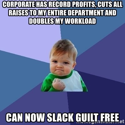 Success Kid - corporate has record profits, cuts all raises to my entire department and doubles my workload can now slack guilt free