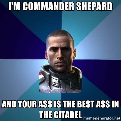 Blatant Commander Shepard - I'm Commander Shepard And your ass is the best ass in the citadel