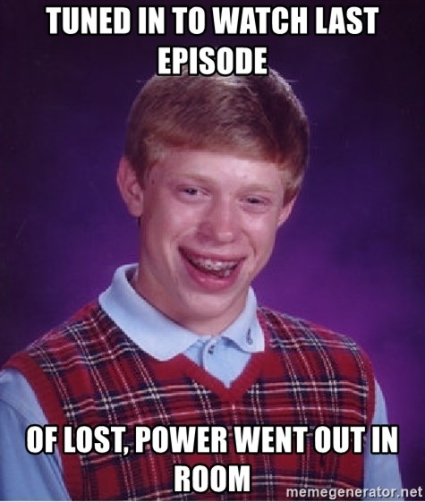 Bad Luck Brian - tuned in to watch last episode of lost, power went out in room