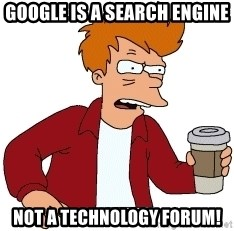 Futurama Fry - Google is a search engine not a technology forum!