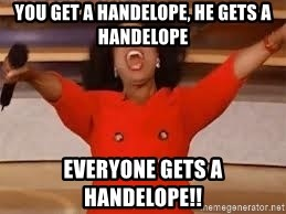 giving oprah - You get a Handelope, He gets a Handelope EVERYONE gets a handelope!!