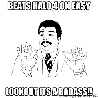 we got a badass over here - beats halo 4 on easy lookout its a badass!!