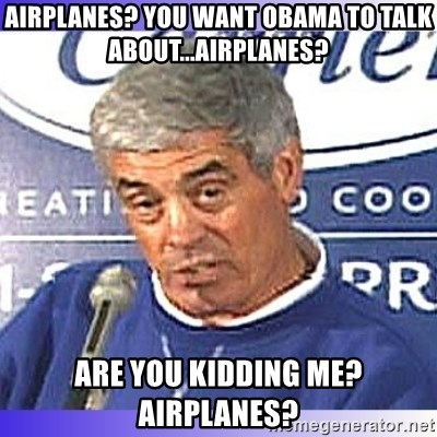 jim mora - AIrplanes? you want obama to talk about...airplanes? are you kidding me? airplanes?