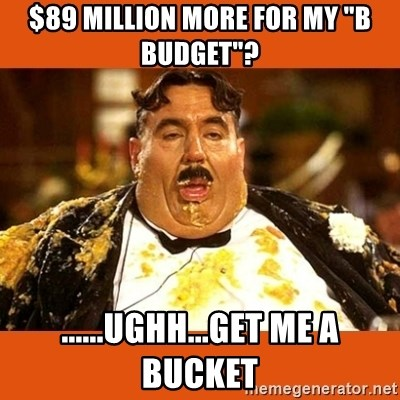 """Fat Guy - $89 million more for my """"B Budget""""? ......ughh...get me a bucket"""