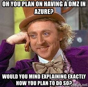 Willy Wonka - oh you plan on having a dmz in azure? would you mind explaining exactly how you plan to do so?
