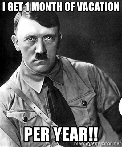 Hitler - I get 1 month of vacation  Per year!!