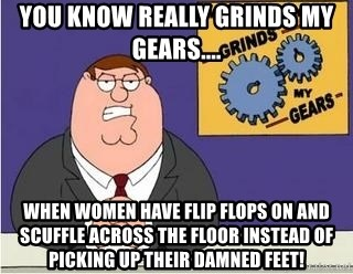 Grinds My Gears Peter Griffin - You know really grinds my gears.... When women have flip flops on and scuffle across the floor instead of picking up their damned feet!