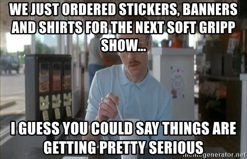 Things are getting pretty Serious (Napoleon Dynamite) - We just ordered stickers, banners and shirts for the next Soft Gripp show... I guess you could say things are getting pretty serious