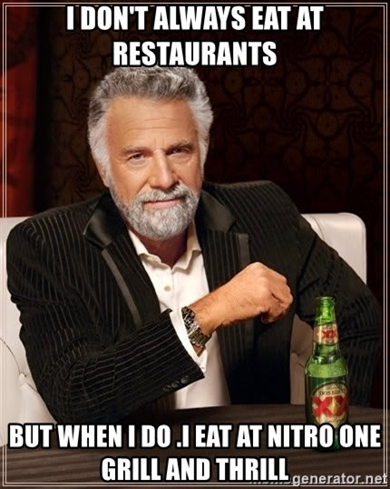 The Most Interesting Man In The World - I DON'T ALWAYS EAT AT RESTAURANTS  BUT WHEN I DO .I EAT AT NITRO ONE  GRILL AND THRILL