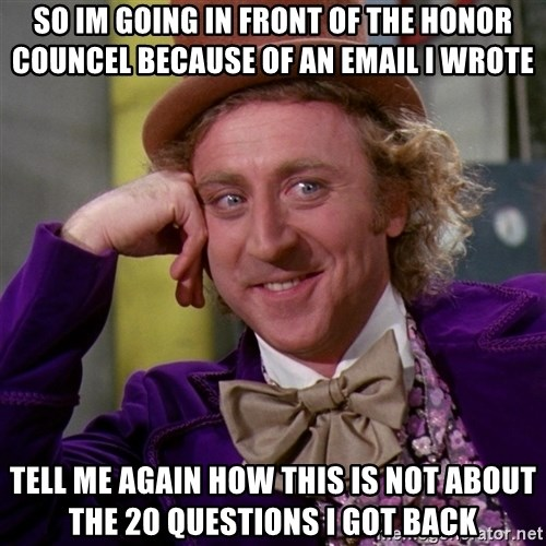 Willy Wonka - so im going in front of the honor councel because of an email I wrote tell me again how this is not about the 20 questions I got back